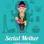 Serial-Mother-Comment-survivre-avec-des-enfants-0